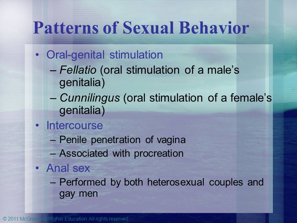 © 2011 McGraw-Hill Higher Education. All rights reserved. Patterns of Sexual Behavior Oral-genital stimulation –Fellatio (oral stimulation of a male's