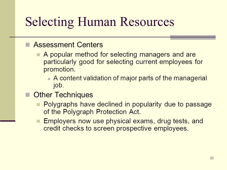 23 Selecting Human Resources Assessment Centers A popular method for selecting managers and are particularly good for selecting current employees for