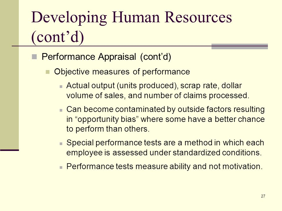 27 Developing Human Resources (cont'd) Performance Appraisal (cont'd) Objective measures of performance Actual output (units produced), scrap rate, do