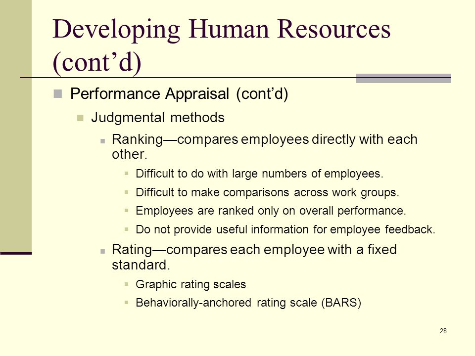 28 Developing Human Resources (cont'd) Performance Appraisal (cont'd) Judgmental methods Ranking—compares employees directly with each other.  Diffic