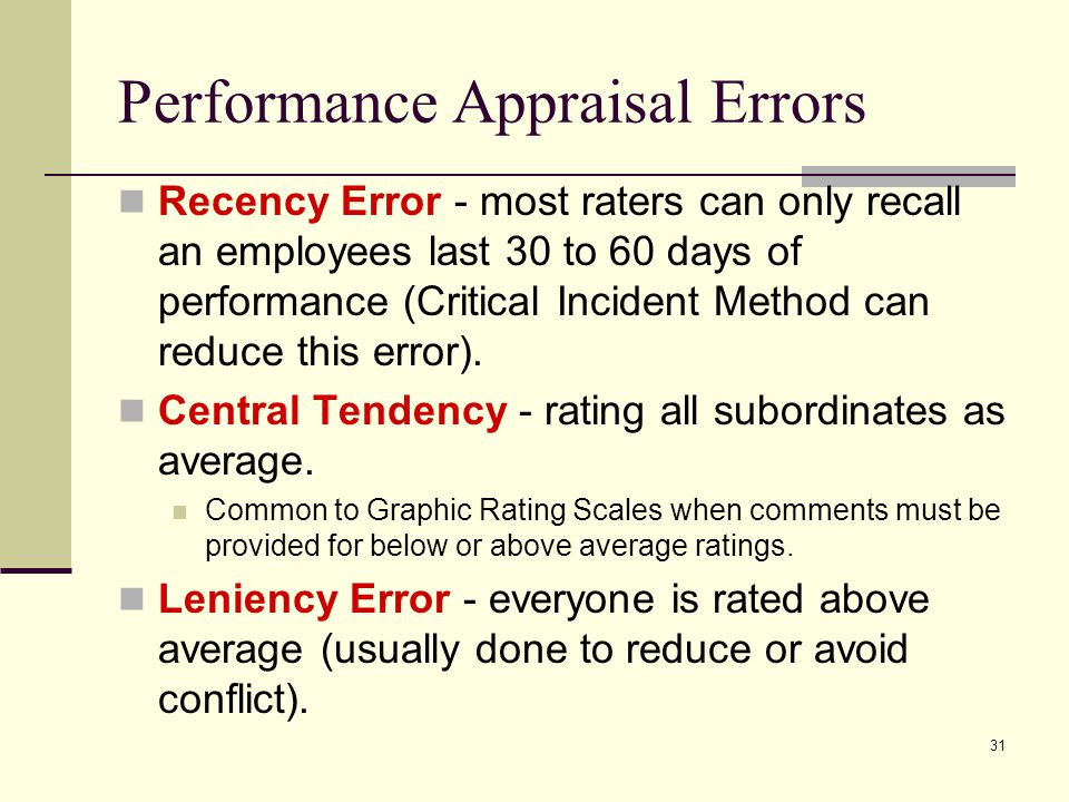 31 Performance Appraisal Errors Recency Error - most raters can only recall an employees last 30 to 60 days of performance (Critical Incident Method c