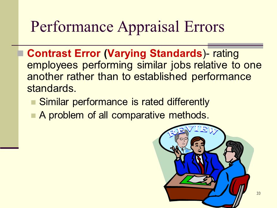 33 Performance Appraisal Errors Contrast Error (Varying Standards)- rating employees performing similar jobs relative to one another rather than to es
