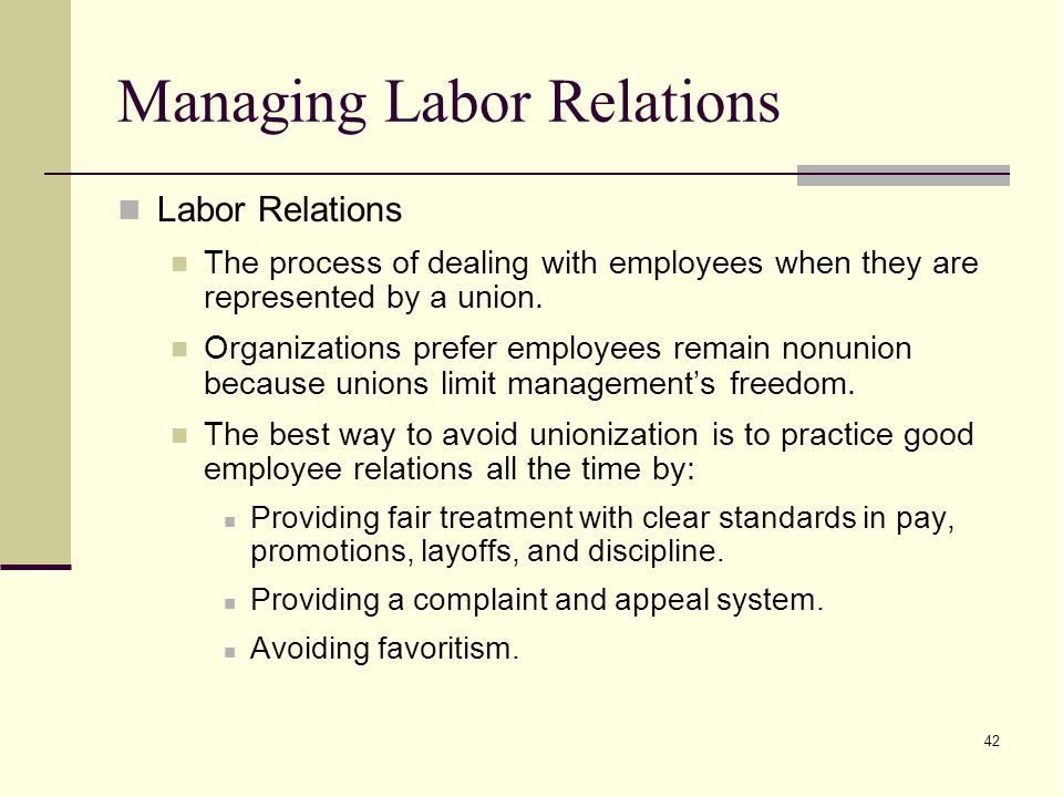 42 Managing Labor Relations Labor Relations The process of dealing with employees when they are represented by a union. Organizations prefer employees