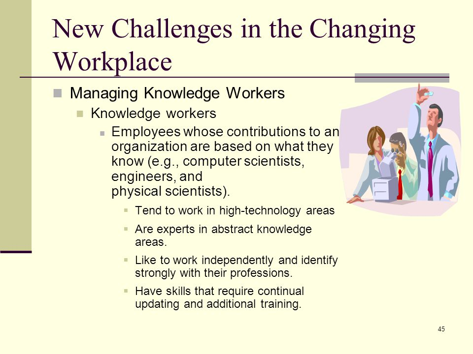 45 New Challenges in the Changing Workplace Managing Knowledge Workers Knowledge workers Employees whose contributions to an organization are based on