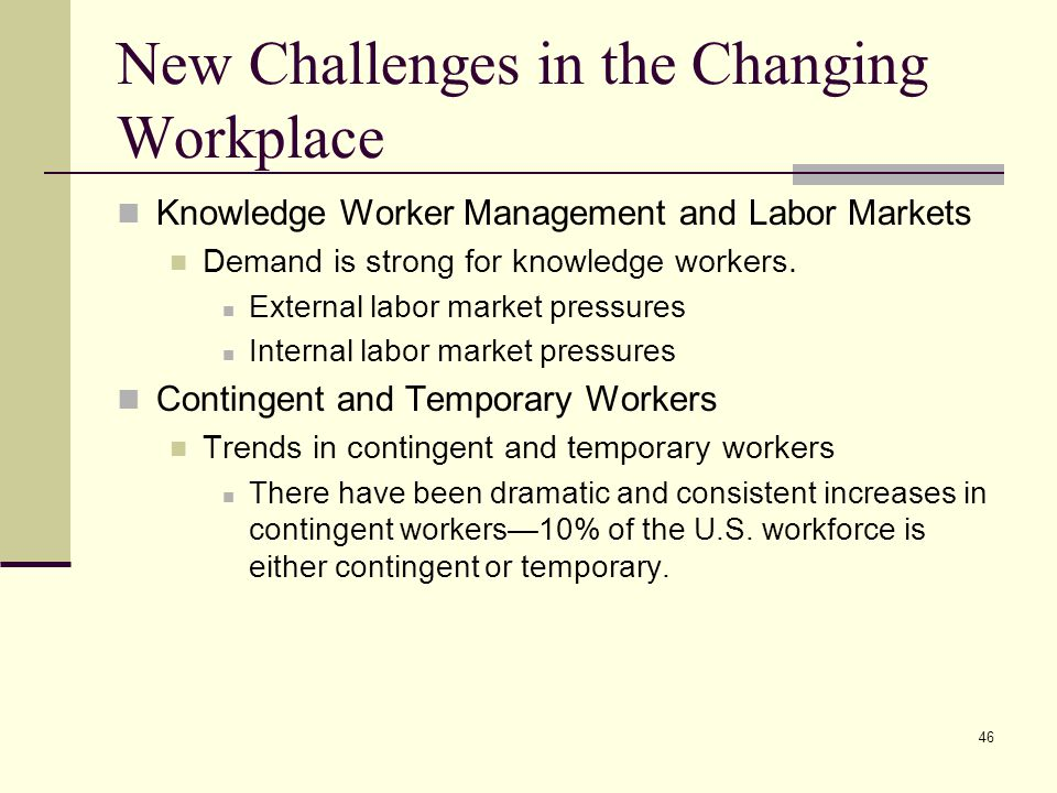 46 New Challenges in the Changing Workplace Knowledge Worker Management and Labor Markets Demand is strong for knowledge workers. External labor marke