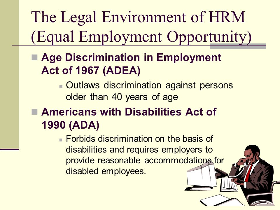 5 The Legal Environment of HRM (Equal Employment Opportunity) Age Discrimination in Employment Act of 1967 (ADEA) Outlaws discrimination against perso