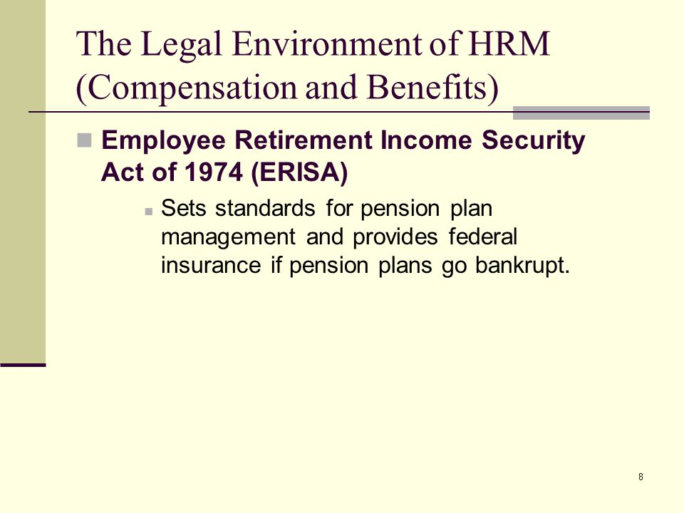 8 The Legal Environment of HRM (Compensation and Benefits) Employee Retirement Income Security Act of 1974 (ERISA) Sets standards for pension plan man