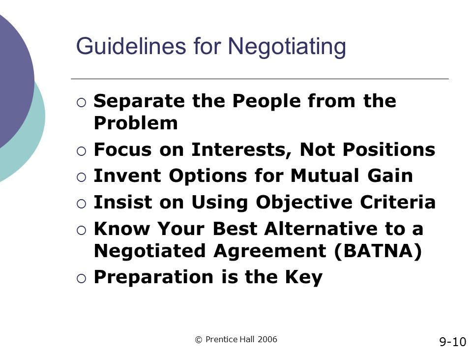 © Prentice Hall 2006 Guidelines for Negotiating  Separate the People from the Problem  Focus on Interests, Not Positions  Invent Options for Mutual