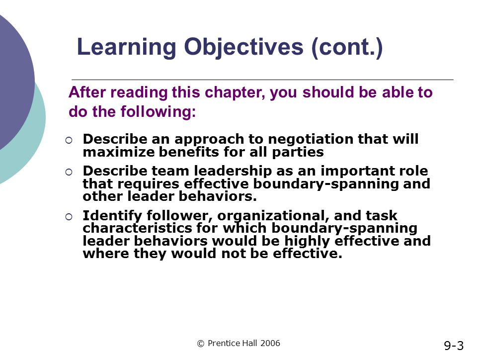 © Prentice Hall 2006 Learning Objectives (cont.)  Describe an approach to negotiation that will maximize benefits for all parties  Describe team lea
