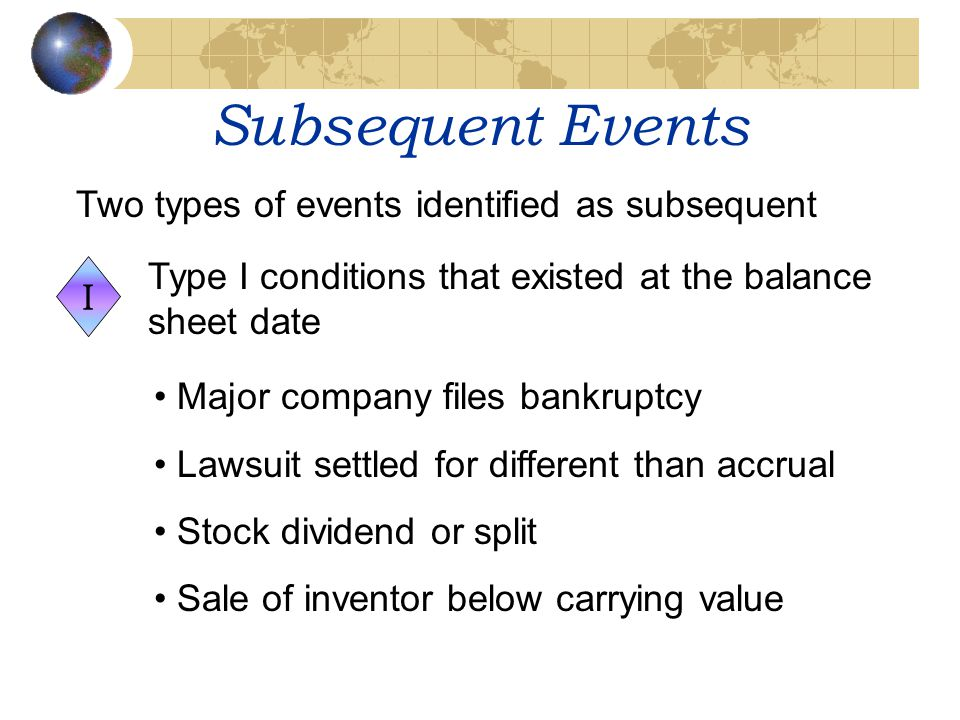 Subsequent Events Two types of events identified as subsequent I Type I conditions that existed at the balance sheet date Major company files bankrupt