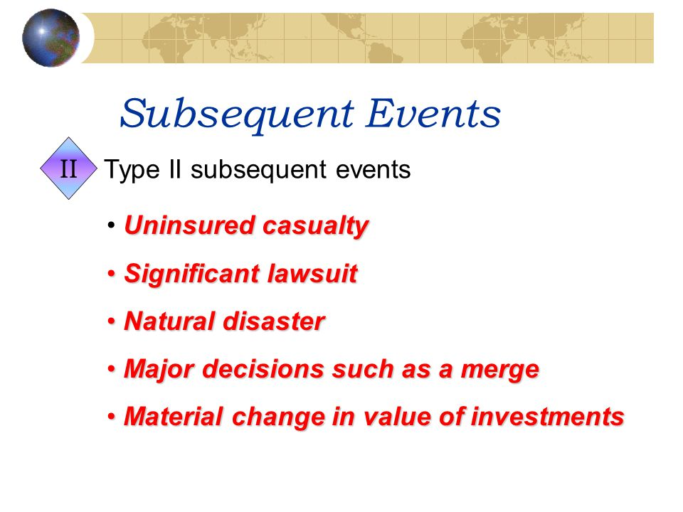Subsequent Events Uninsured casualty Significant lawsuit Significant lawsuit Natural disaster Natural disaster Major decisions such as a merge Major d