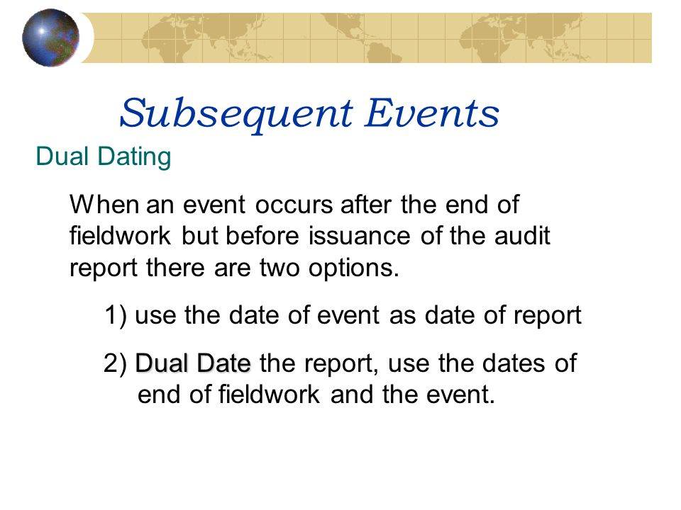 Subsequent Events Dual Dating When an event occurs after the end of fieldwork but before issuance of the audit report there are two options. 1) use th
