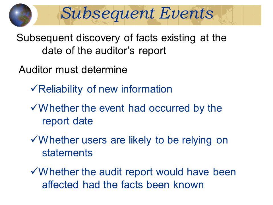 Subsequent Events Subsequent discovery of facts existing at the date of the auditor's report Auditor must determine Reliability of new information Whe