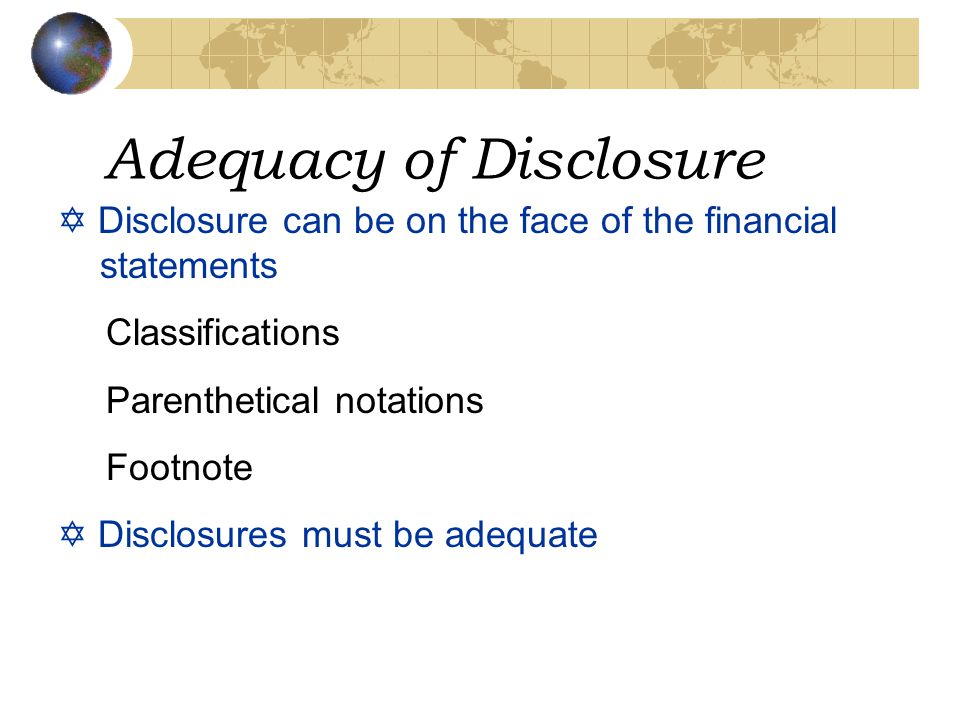 Adequacy of Disclosure Y Disclosure can be on the face of the financial statements Classifications Parenthetical notations Footnote Y Disclosures must