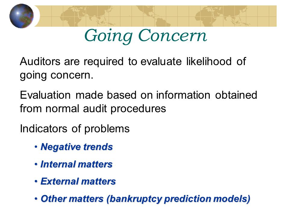 Going Concern Auditors are required to evaluate likelihood of going concern. Evaluation made based on information obtained from normal audit procedure