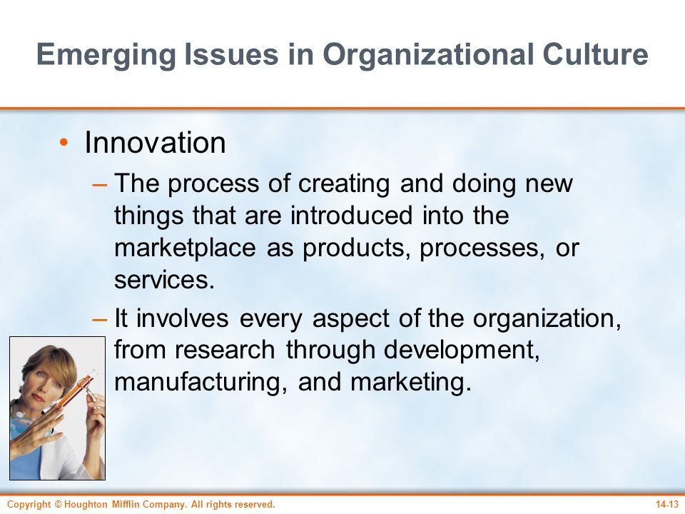 Copyright © Houghton Mifflin Company. All rights reserved.14-13 Emerging Issues in Organizational Culture Innovation –The process of creating and doin