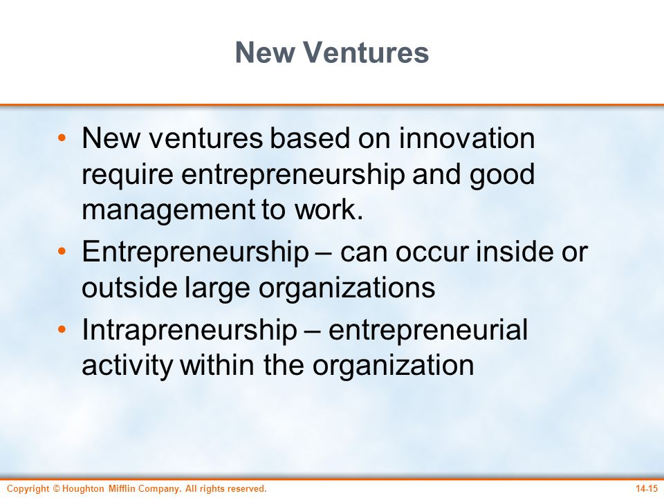 Copyright © Houghton Mifflin Company. All rights reserved.14-15 New Ventures New ventures based on innovation require entrepreneurship and good manage