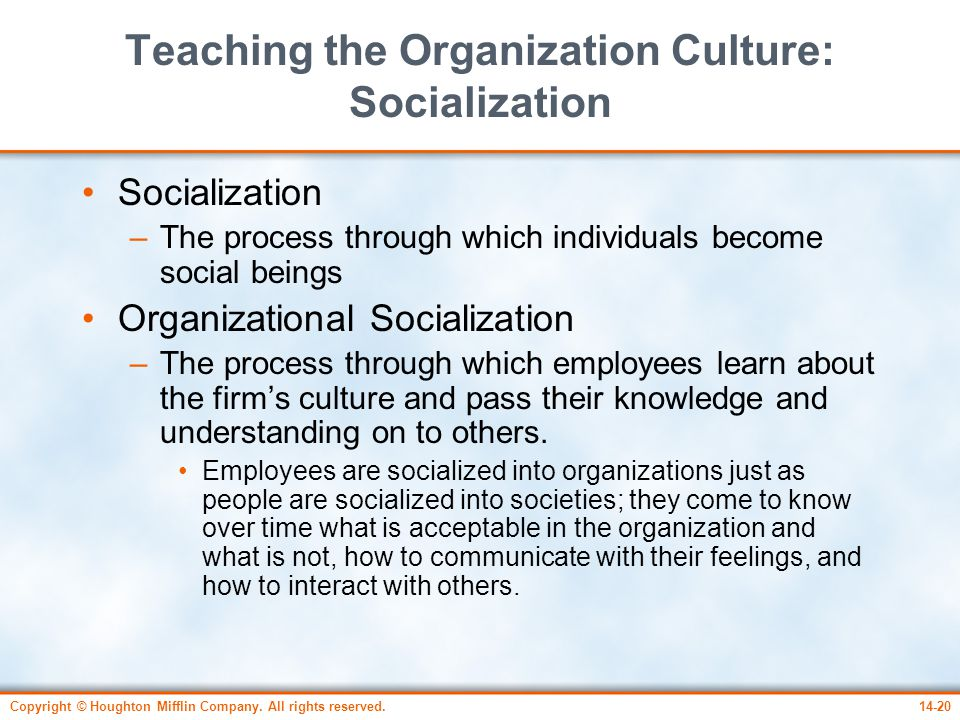 Copyright © Houghton Mifflin Company. All rights reserved.14-20 Teaching the Organization Culture: Socialization Socialization –The process through wh