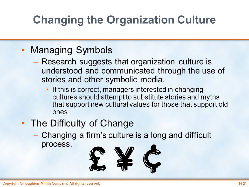 Copyright © Houghton Mifflin Company. All rights reserved.14-21 Changing the Organization Culture Managing Symbols –Research suggests that organizatio