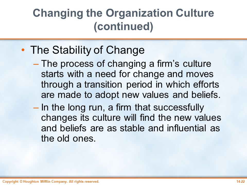 Copyright © Houghton Mifflin Company. All rights reserved.14-22 Changing the Organization Culture (continued) The Stability of Change –The process of