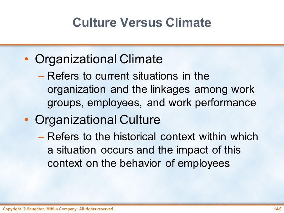 Copyright © Houghton Mifflin Company. All rights reserved.14-6 Culture Versus Climate Organizational Climate –Refers to current situations in the orga