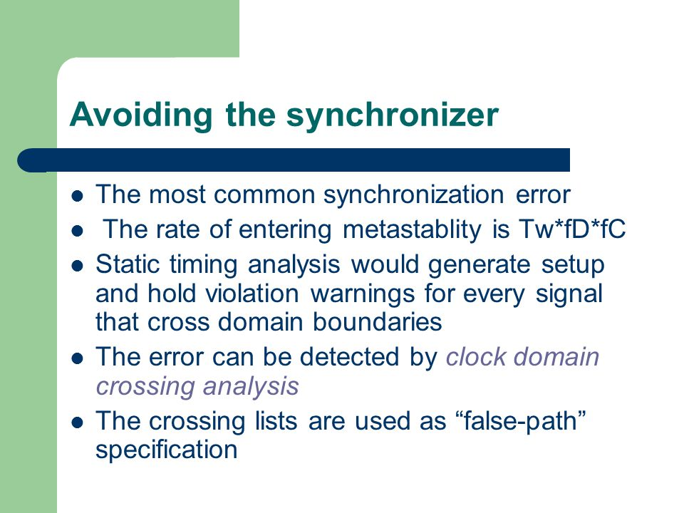 Avoiding the synchronizer The most common synchronization error The rate of entering metastablity is Tw*fD*fC Static timing analysis would generate setup and hold violation warnings for every signal that cross domain boundaries The error can be detected by clock domain crossing analysis The crossing lists are used as false-path specification