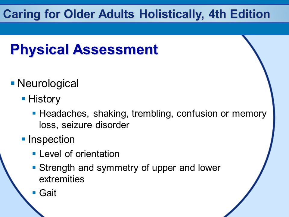 Caring for Older Adults Holistically, 4th Edition Physical Assessment  Neurological  History  Headaches, shaking, trembling, confusion or memory lo