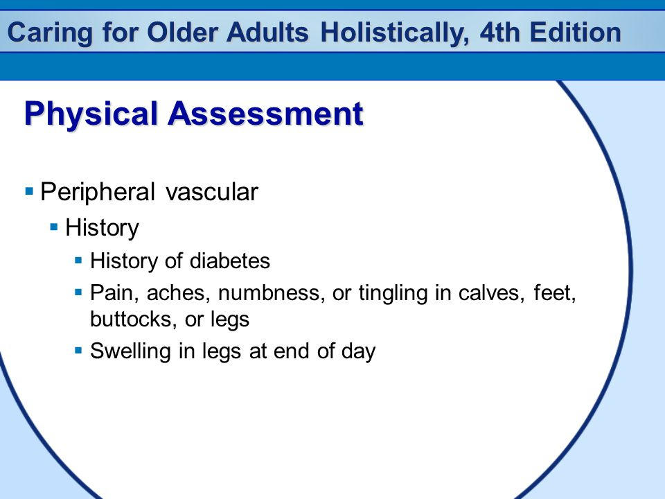 Caring for Older Adults Holistically, 4th Edition Physical Assessment  Peripheral vascular  History  History of diabetes  Pain, aches, numbness, o