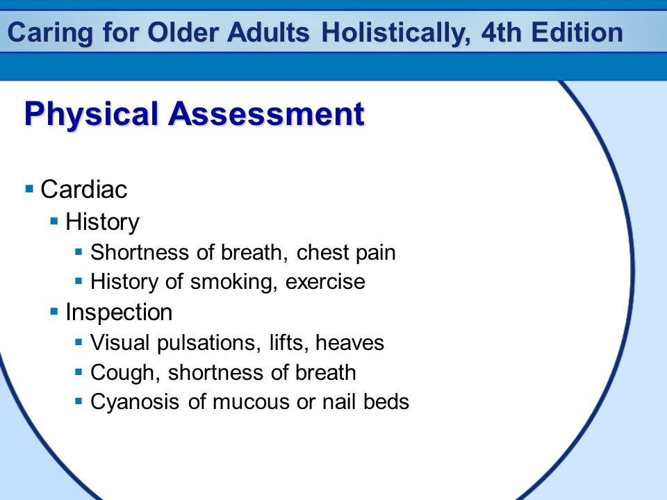 Caring for Older Adults Holistically, 4th Edition Physical Assessment  Cardiac  History  Shortness of breath, chest pain  History of smoking, exercise  Inspection  Visual pulsations, lifts, heaves  Cough, shortness of breath  Cyanosis of mucous or nail beds