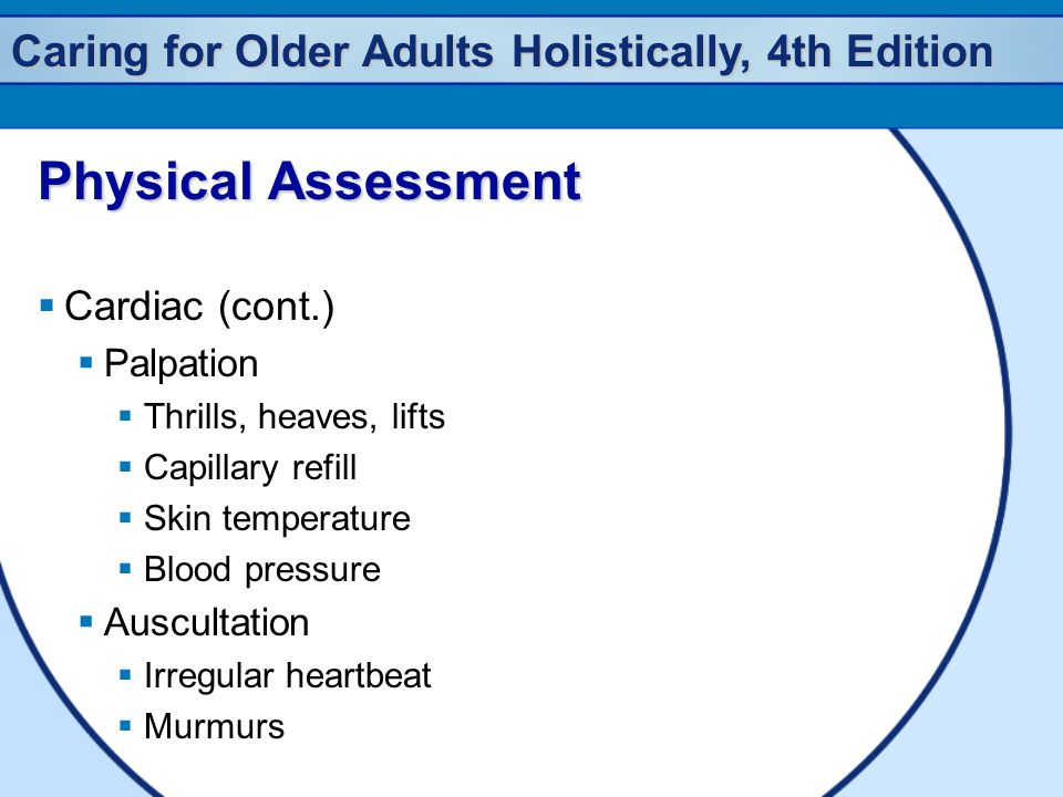 Caring for Older Adults Holistically, 4th Edition Physical Assessment  Cardiac (cont.)  Palpation  Thrills, heaves, lifts  Capillary refill  Skin temperature  Blood pressure  Auscultation  Irregular heartbeat  Murmurs