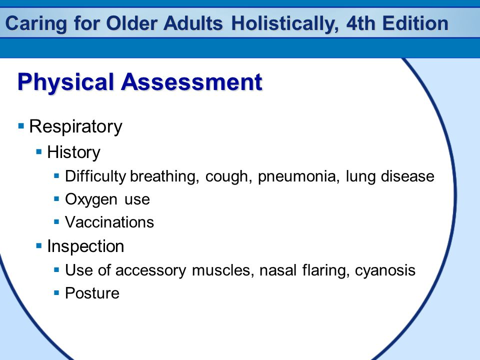 Caring for Older Adults Holistically, 4th Edition Physical Assessment  Respiratory  History  Difficulty breathing, cough, pneumonia, lung disease 