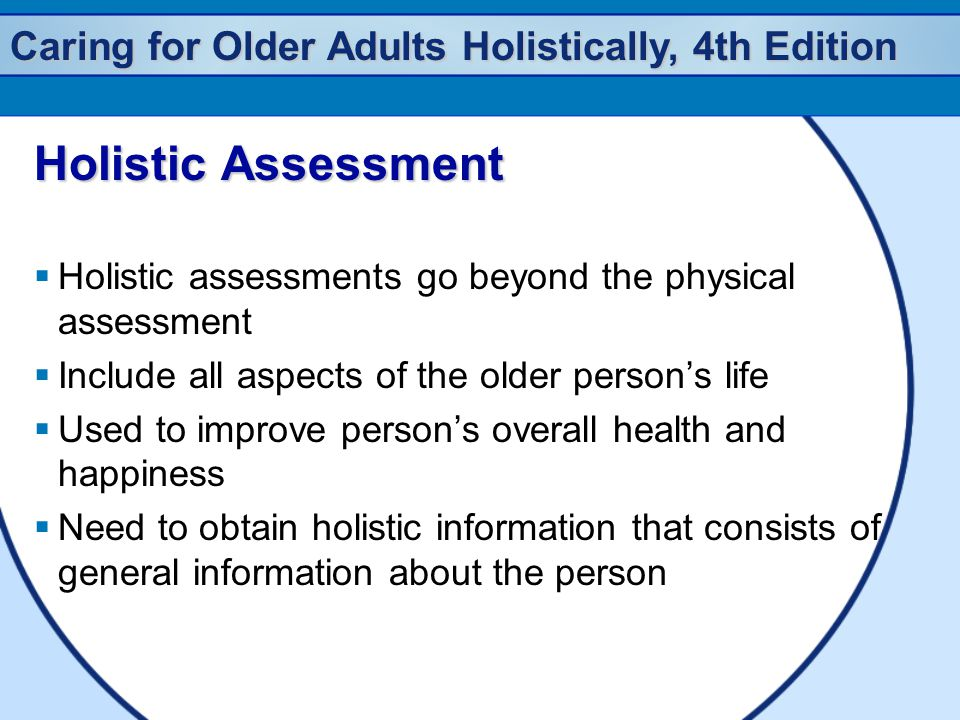 Caring for Older Adults Holistically, 4th Edition Holistic Assessment  Holistic assessments go beyond the physical assessment  Include all aspects o