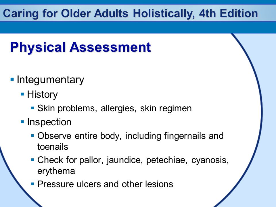 Caring for Older Adults Holistically, 4th Edition Physical Assessment  Integumentary  History  Skin problems, allergies, skin regimen  Inspection  Observe entire body, including fingernails and toenails  Check for pallor, jaundice, petechiae, cyanosis, erythema  Pressure ulcers and other lesions