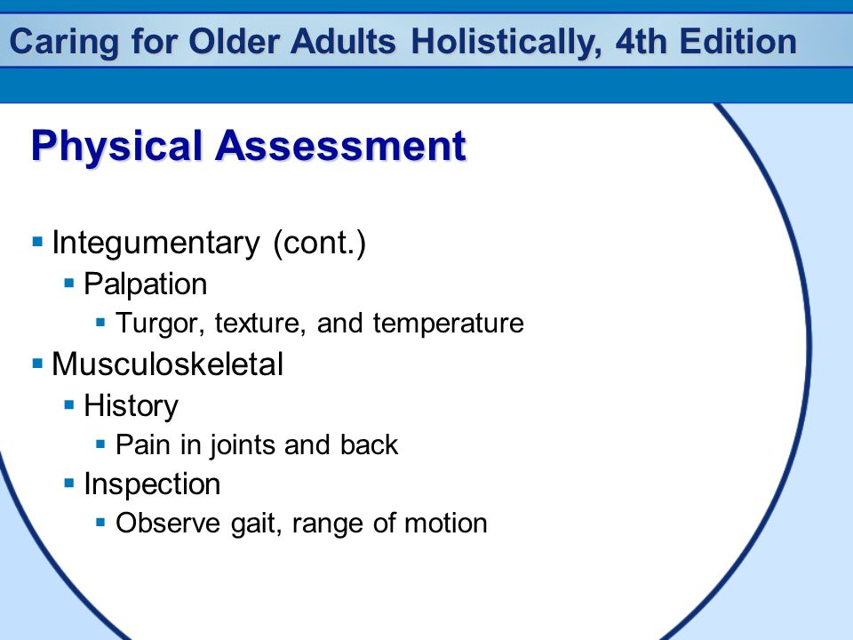 Caring for Older Adults Holistically, 4th Edition Physical Assessment  Integumentary (cont.)  Palpation  Turgor, texture, and temperature  Musculo