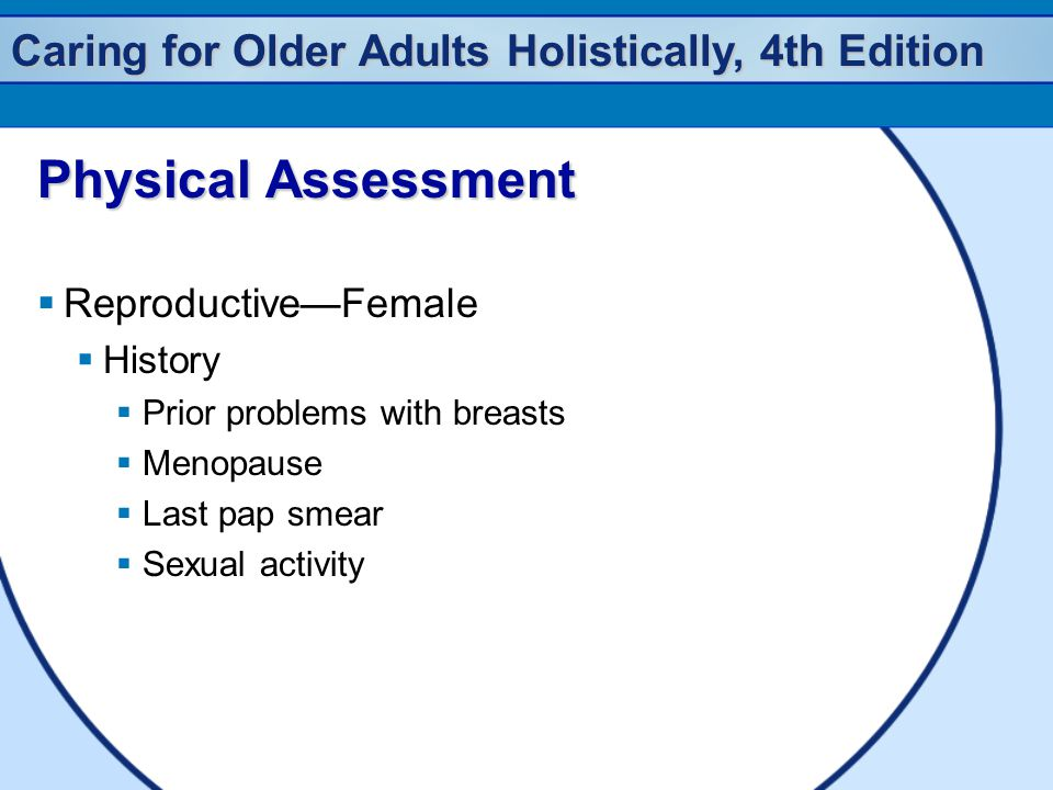 Caring for Older Adults Holistically, 4th Edition Physical Assessment  Reproductive—Female  History  Prior problems with breasts  Menopause  Last pap smear  Sexual activity