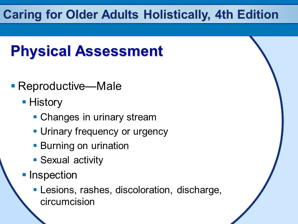 Caring for Older Adults Holistically, 4th Edition Physical Assessment  Reproductive—Male  History  Changes in urinary stream  Urinary frequency or