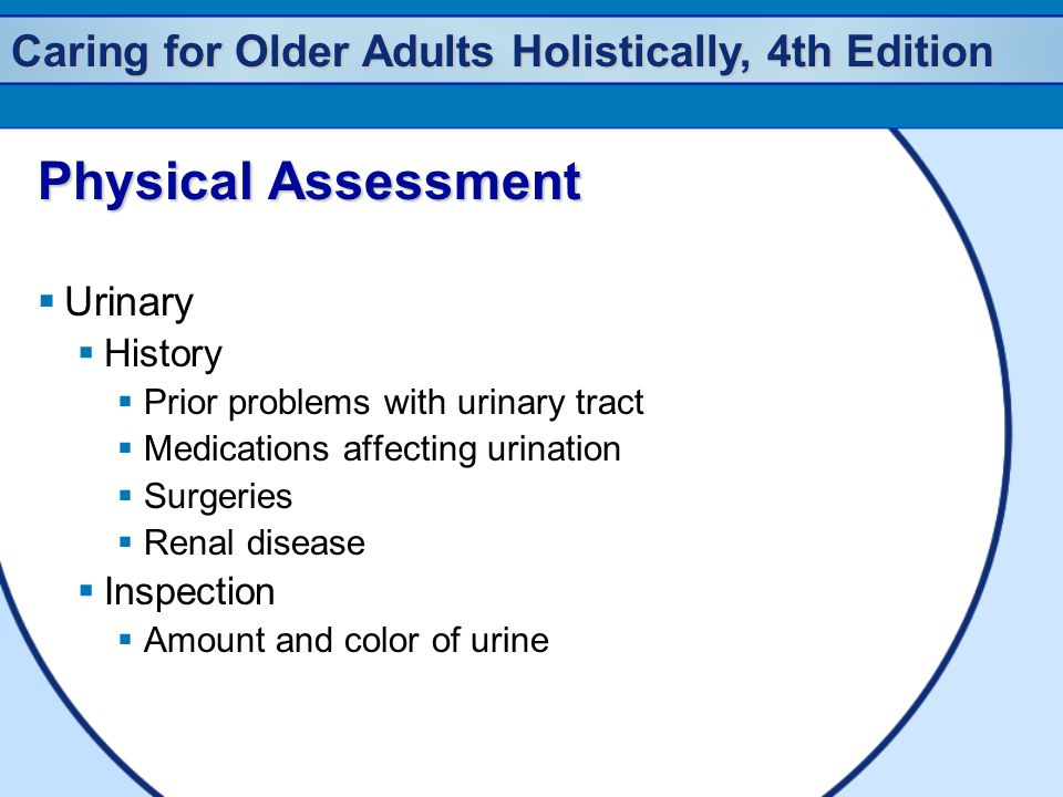 Caring for Older Adults Holistically, 4th Edition Physical Assessment  Urinary  History  Prior problems with urinary tract  Medications affecting