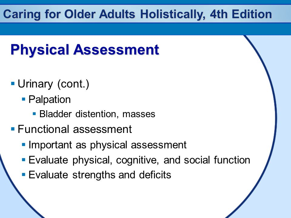 Caring for Older Adults Holistically, 4th Edition Physical Assessment  Urinary (cont.)  Palpation  Bladder distention, masses  Functional assessment  Important as physical assessment  Evaluate physical, cognitive, and social function  Evaluate strengths and deficits