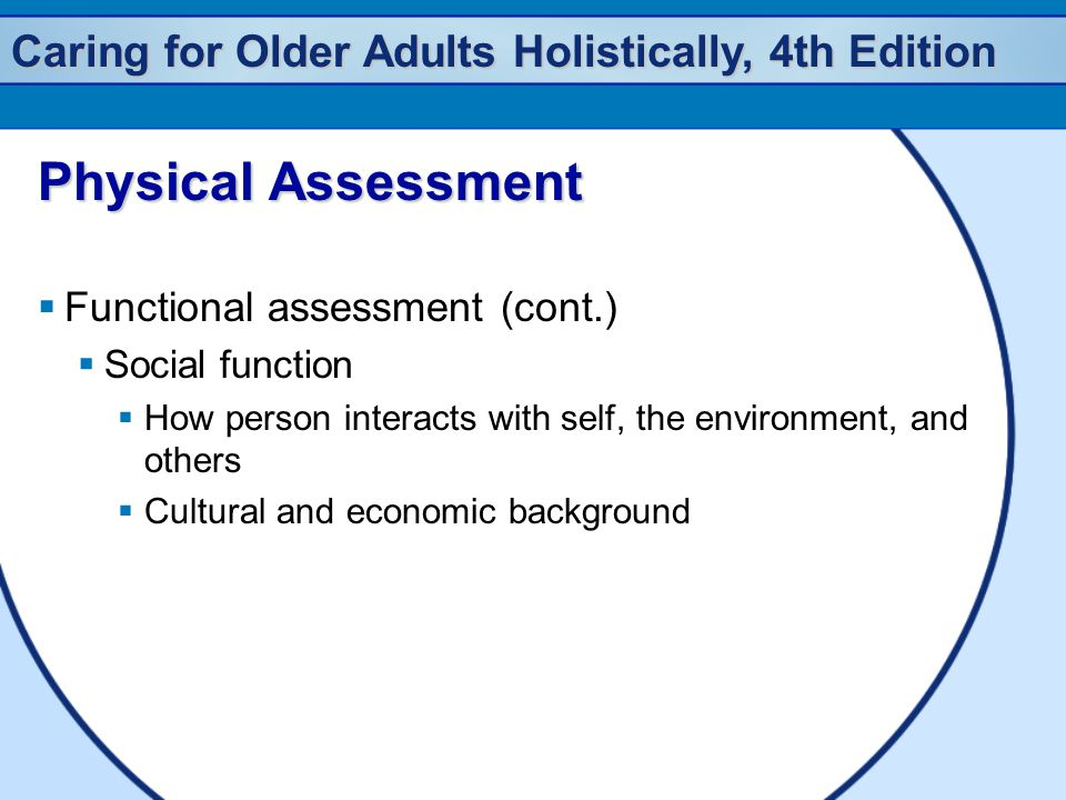 Caring for Older Adults Holistically, 4th Edition Physical Assessment  Functional assessment (cont.)  Social function  How person interacts with self, the environment, and others  Cultural and economic background