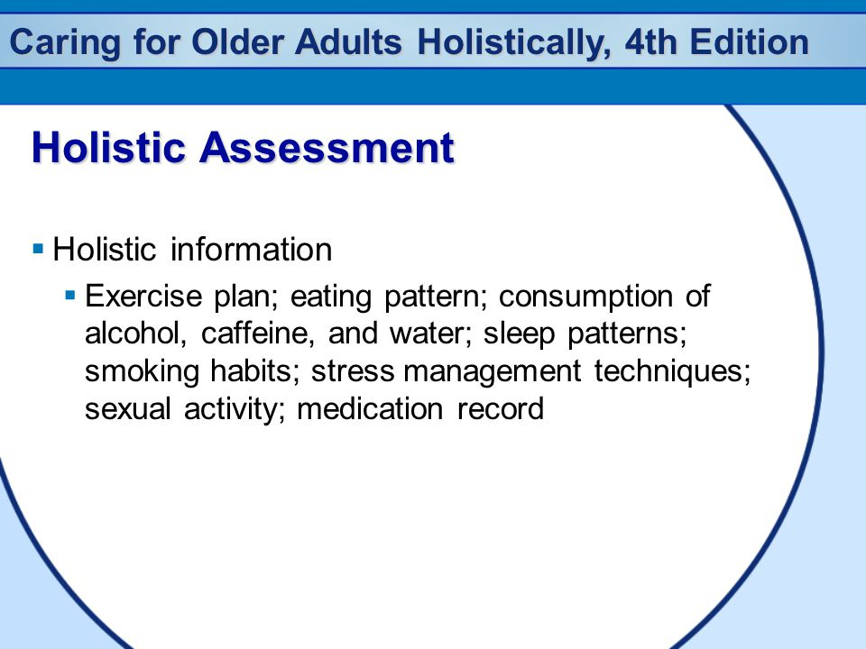 Caring for Older Adults Holistically, 4th Edition Holistic Assessment  Holistic information  Exercise plan; eating pattern; consumption of alcohol, caffeine, and water; sleep patterns; smoking habits; stress management techniques; sexual activity; medication record