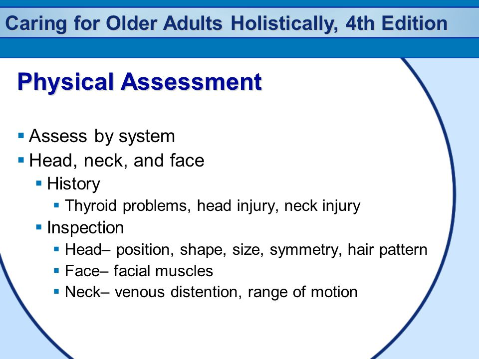 Caring for Older Adults Holistically, 4th Edition Physical Assessment  Assess by system  Head, neck, and face  History  Thyroid problems, head inj