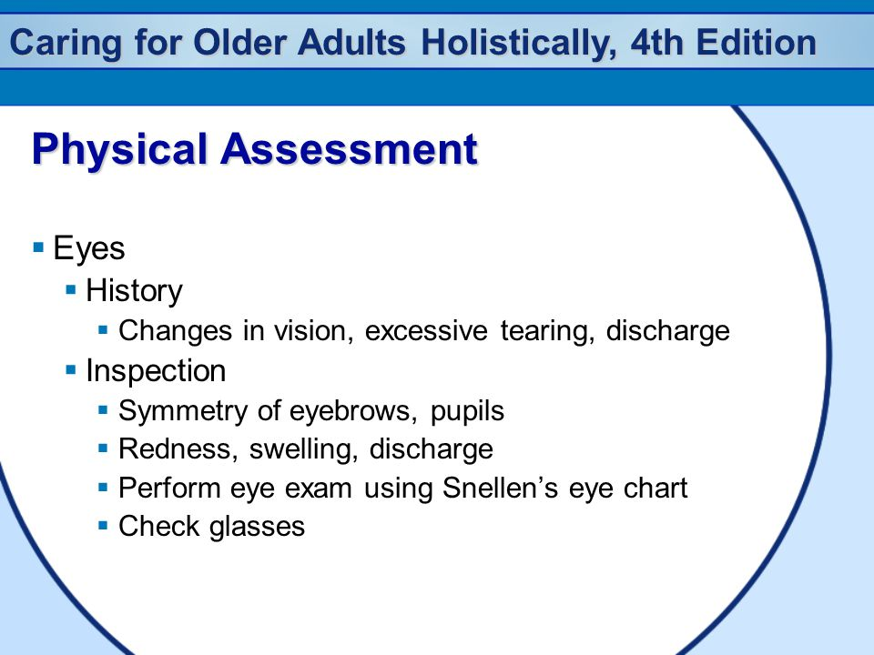 Caring for Older Adults Holistically, 4th Edition Physical Assessment  Eyes  History  Changes in vision, excessive tearing, discharge  Inspection  Symmetry of eyebrows, pupils  Redness, swelling, discharge  Perform eye exam using Snellen's eye chart  Check glasses