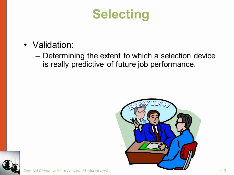 Copyright © Houghton Mifflin Company. All rights reserved.14–9 Selecting Validation: –Determining the extent to which a selection device is really pre