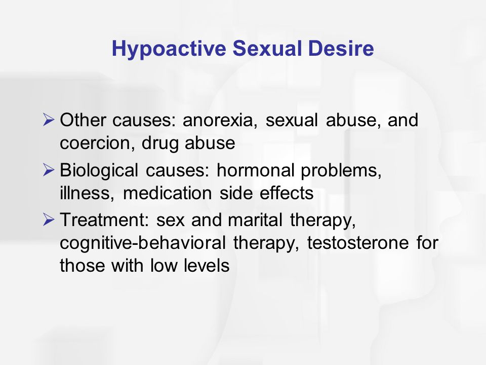 Hypoactive Sexual Desire  Other causes: anorexia, sexual abuse, and coercion, drug abuse  Biological causes: hormonal problems, illness, medication side effects  Treatment: sex and marital therapy, cognitive-behavioral therapy, testosterone for those with low levels