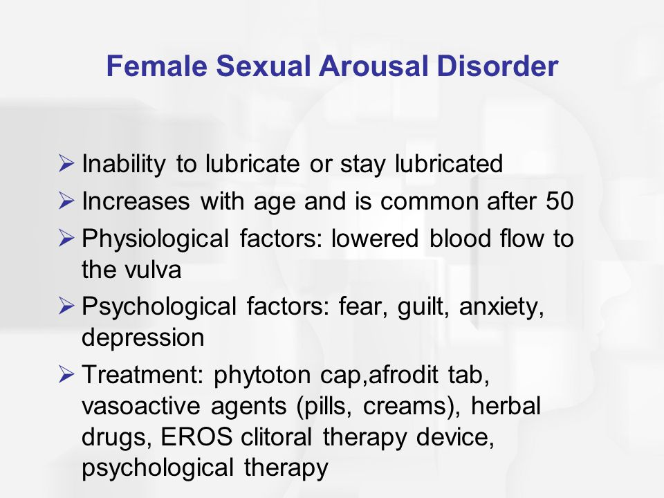 Female Sexual Arousal Disorder  Inability to lubricate or stay lubricated  Increases with age and is common after 50  Physiological factors: lowered blood flow to the vulva  Psychological factors: fear, guilt, anxiety, depression  Treatment: phytoton cap,afrodit tab, vasoactive agents (pills, creams), herbal drugs, EROS clitoral therapy device, psychological therapy