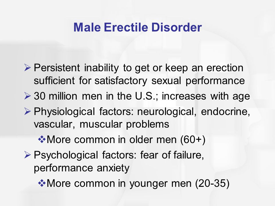 Male Erectile Disorder  Persistent inability to get or keep an erection sufficient for satisfactory sexual performance  30 million men in the U.S.; increases with age  Physiological factors: neurological, endocrine, vascular, muscular problems  More common in older men (60+)  Psychological factors: fear of failure, performance anxiety  More common in younger men (20-35)