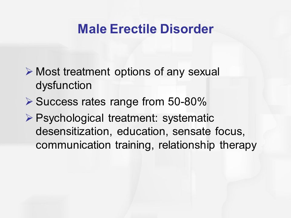 Male Erectile Disorder  Most treatment options of any sexual dysfunction  Success rates range from 50-80%  Psychological treatment: systematic desensitization, education, sensate focus, communication training, relationship therapy