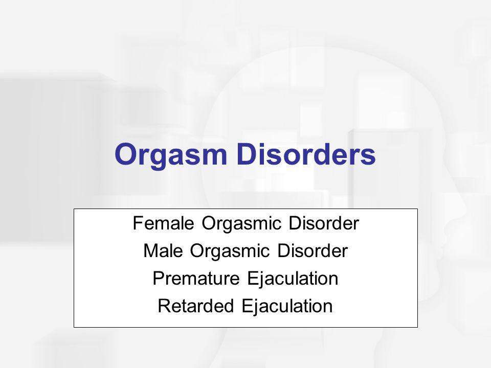 Orgasm Disorders Female Orgasmic Disorder Male Orgasmic Disorder Premature Ejaculation Retarded Ejaculation