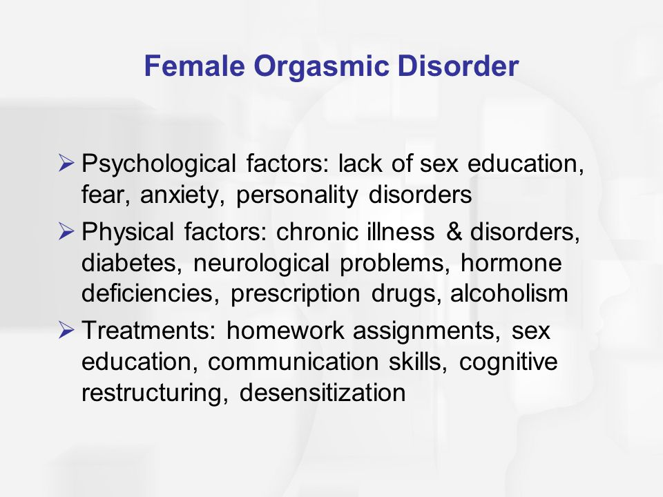 Female Orgasmic Disorder  Psychological factors: lack of sex education, fear, anxiety, personality disorders  Physical factors: chronic illness & disorders, diabetes, neurological problems, hormone deficiencies, prescription drugs, alcoholism  Treatments: homework assignments, sex education, communication skills, cognitive restructuring, desensitization