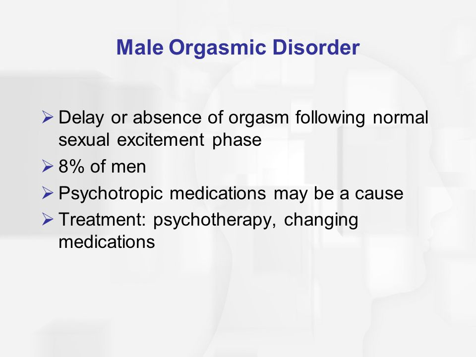Male Orgasmic Disorder  Delay or absence of orgasm following normal sexual excitement phase  8% of men  Psychotropic medications may be a cause  T